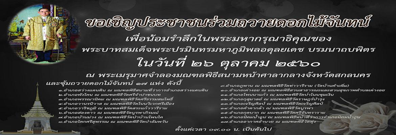 ขอเชิญประชาชนชาวจังหวัดสกลนครร่วมถวายดอกไม้จันทน์ เพื่อน้อมรำลึกในพระมหากรุณาธิคุณของ พระบาทสมเด็จพระปรมินทรมหาภูมิพลอดุลยเดช บรมนาถบพิตร ในวันที่ ๒๖ ตุลาคม ๒๕๖๐ ณ พระเมรุมาศจำลองมณฑลพิธีสนามหน้าศาลากลางจังหวัดสกลนคร และซุ้มถวายดอกไม้จันทน์ ๑๗ แห่งทุกอำเภอ