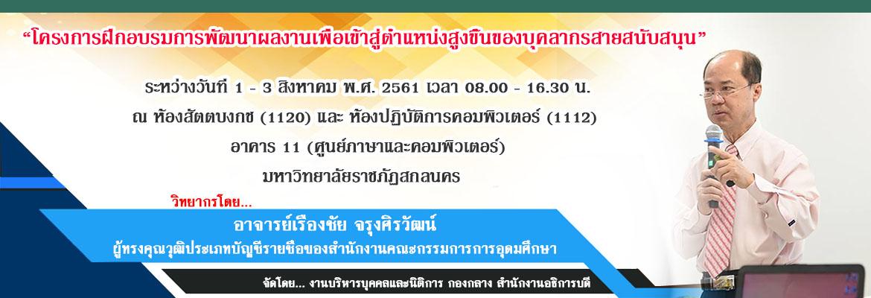 """ขอเรียนเชิญบุคลากรสายสนับสนุนวิชาการเข้าร่วม โครงการฝึกอบรมการพัฒนาผลงานเพื่อเข้าสู่ตำแหน่งสูงขึ้นของบุคลากรสายสนับสนุน ระหว่างวันที่ 1 – 3 สิงหาคม พ.ศ. 2561 ระหว่างวันที่ 1 – 3 สิงหาคม พ.ศ. 2561 เวลา 08.00 – 16.30 น. ณ ห้องสัตตบงกช (1120) และ ห้องปฏิบัติการคอมพิวเตอร์ (1112)  อาคาร 11 (ศูนย์ภาษาและคอมพิวเตอร์) มหาวิทยาลัยราชภัฏสกลนคร  วิทยาการโดย """"อ.เรืองชัย จรุงศิรวัฒน์"""" ผู้ทรงคุณวุฒิประเภทบัญชีรายชื่อของสำนักงานคณะกรรมการการอุดมศึกษา จัดโดยงานบริหารบุคคลและนิติการ"""